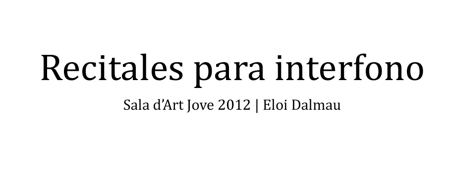 Recitales para interfono — Sala d'Art Jove 2012 | Eloi Dalmau